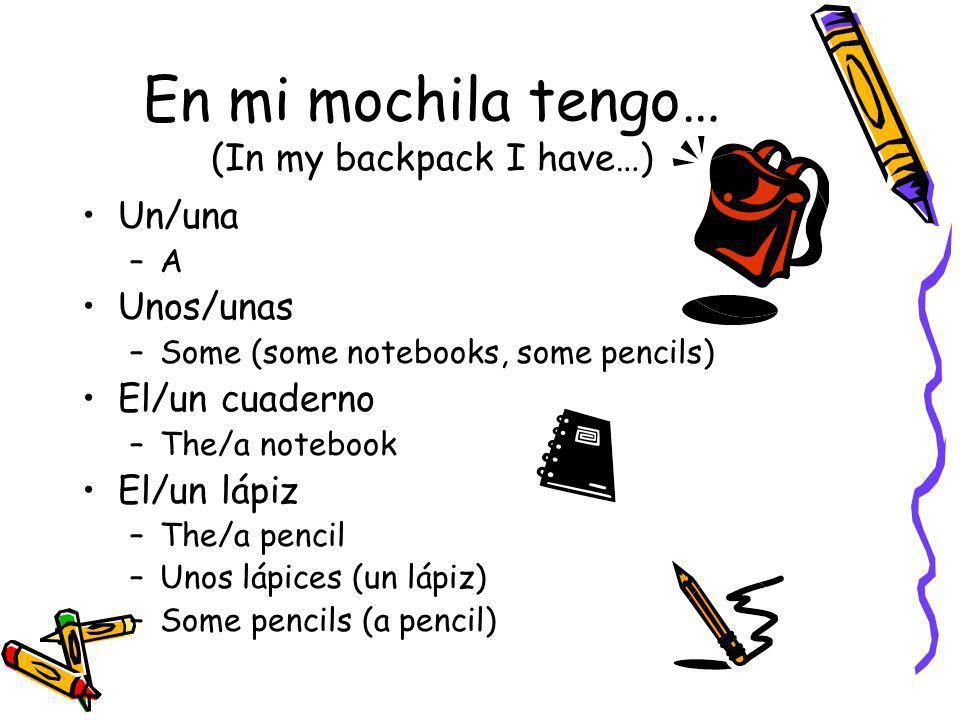 En mi mochila tengo… (In my backpack I have…) Un/una –A–A Unos/unas –Some (some notebooks, some pencils) El/un cuaderno –The/a notebook El/un lápiz –T