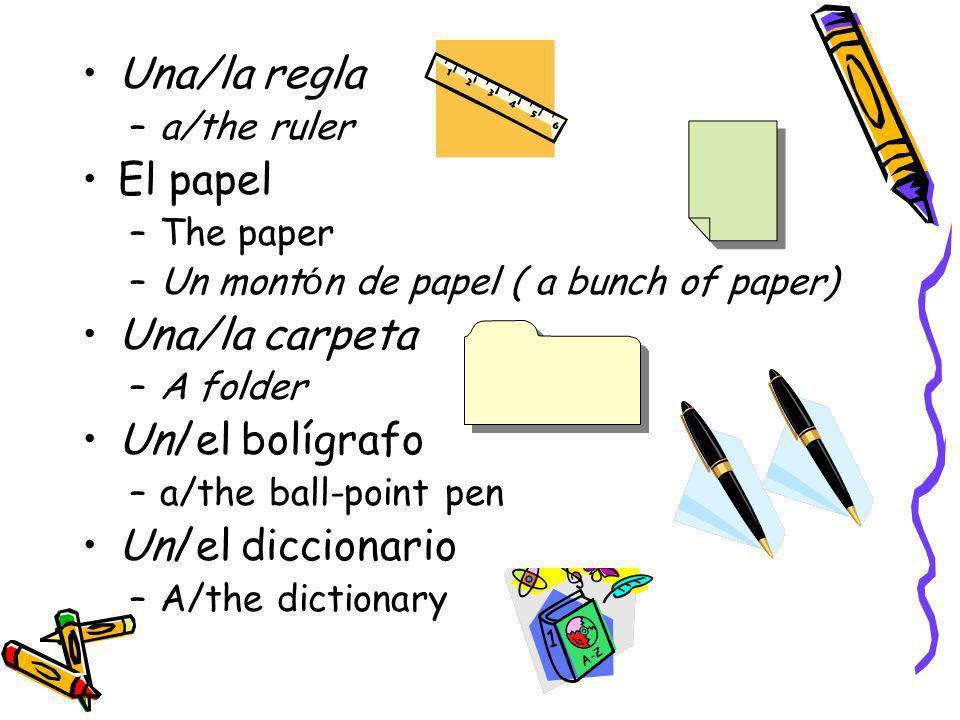 Una/la regla –a/the ruler El papel –The paper –Un mont ó n de papel ( a bunch of paper) Una/la carpeta –A folder Un/el bolígrafo –a/the ball-point pen