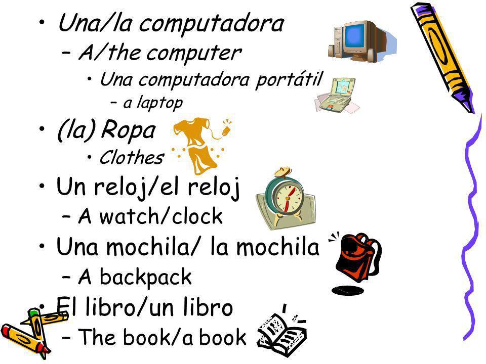 Una/la computadora –A/the computer Una computadora portátil –a laptop (la) Ropa Clothes Un reloj/el reloj –A watch/clock Una mochila/ la mochila –A ba
