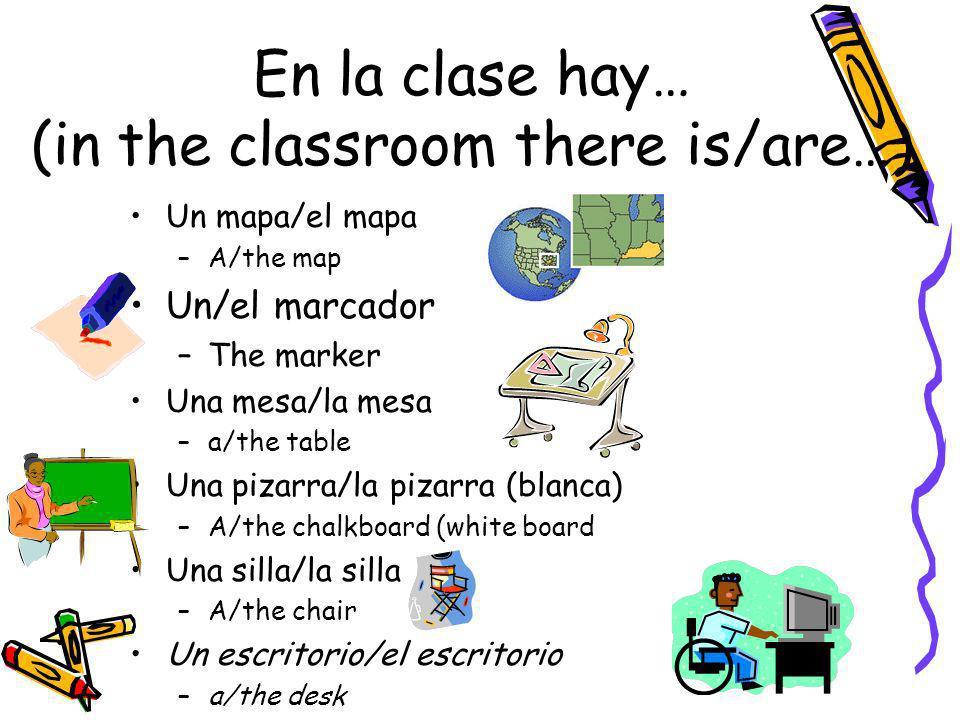 En la clase hay… (in the classroom there is/are…) Un mapa/el mapa –A/the map Un/el marcador –The marker Una mesa/la mesa –a/the table Una pizarra/la p
