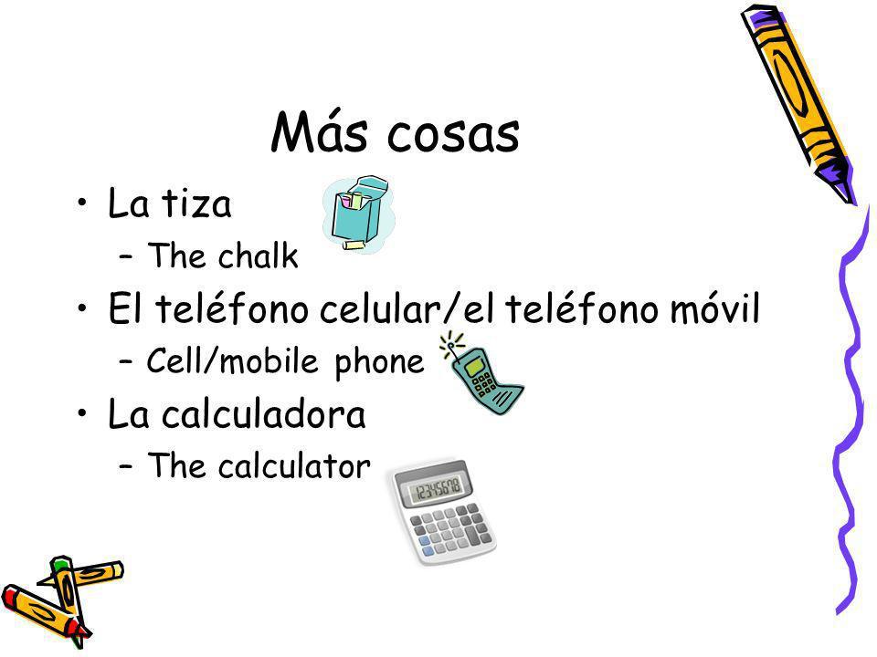 Más cosas La tiza –The chalk El teléfono celular/el teléfono móvil –Cell/mobile phone La calculadora –The calculator