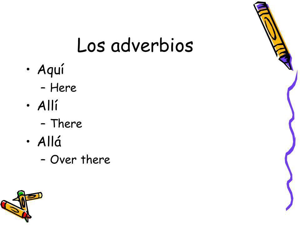 Los adverbios Aquí –Here Allí –There Allá –Over there