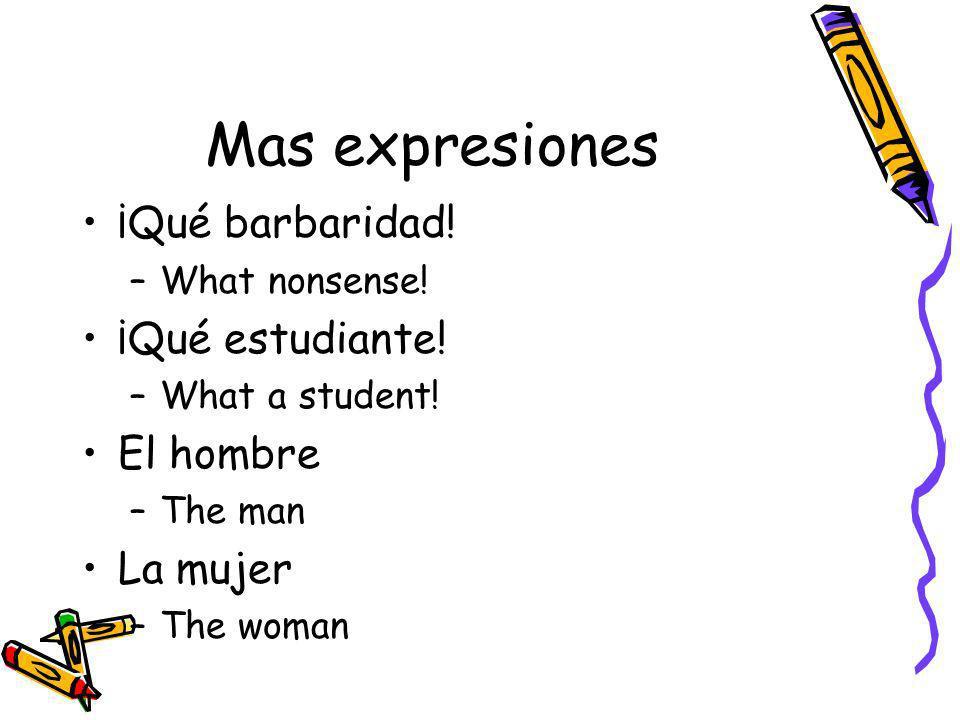 Mas expresiones ¡Qué barbaridad! –What nonsense! ¡Qué estudiante! –What a student! El hombre –The man La mujer –The woman
