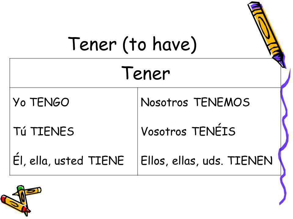 Tener (to have) Tener Yo TENGONosotros TENEMOS Tú TIENESVosotros TENÉIS Él, ella, usted TIENEEllos, ellas, uds. TIENEN
