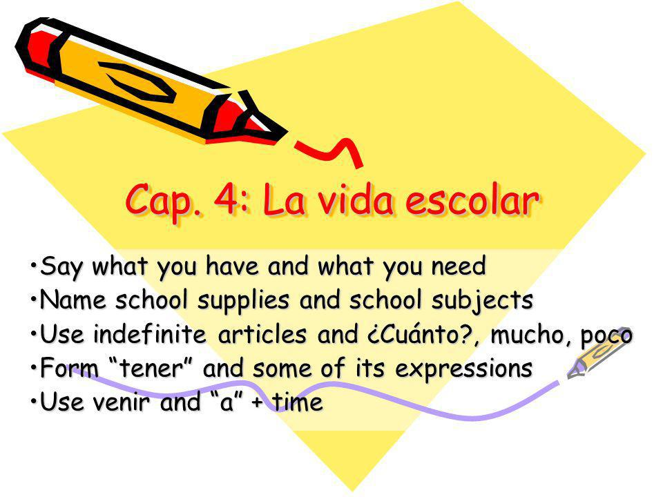 Cap. 4: La vida escolar Say what you have and what you needSay what you have and what you need Name school supplies and school subjectsName school sup