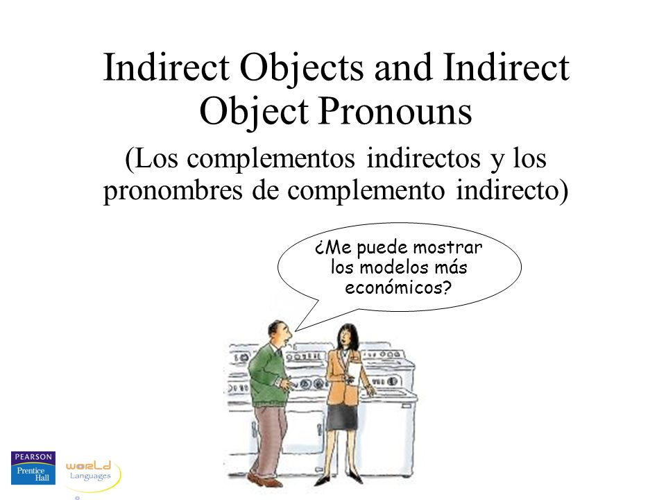 Indirect Objects and Indirect Object Pronouns (Los complementos indirectos y los pronombres de complemento indirecto) ¿Me puede mostrar los modelos más económicos