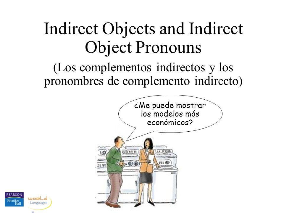 Indirect Objects and Indirect Object Pronouns (Los complementos indirectos y los pronombres de complemento indirecto) ¿Me puede mostrar los modelos más económicos?