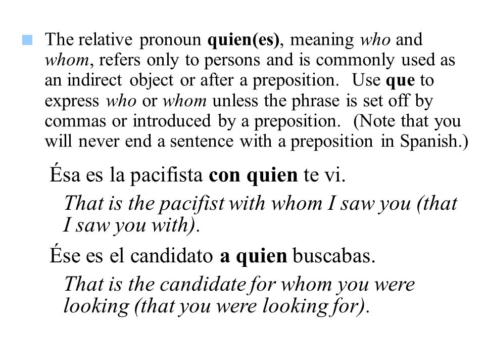 The relative pronoun quien(es), meaning who and whom, refers only to persons and is commonly used as an indirect object or after a preposition.