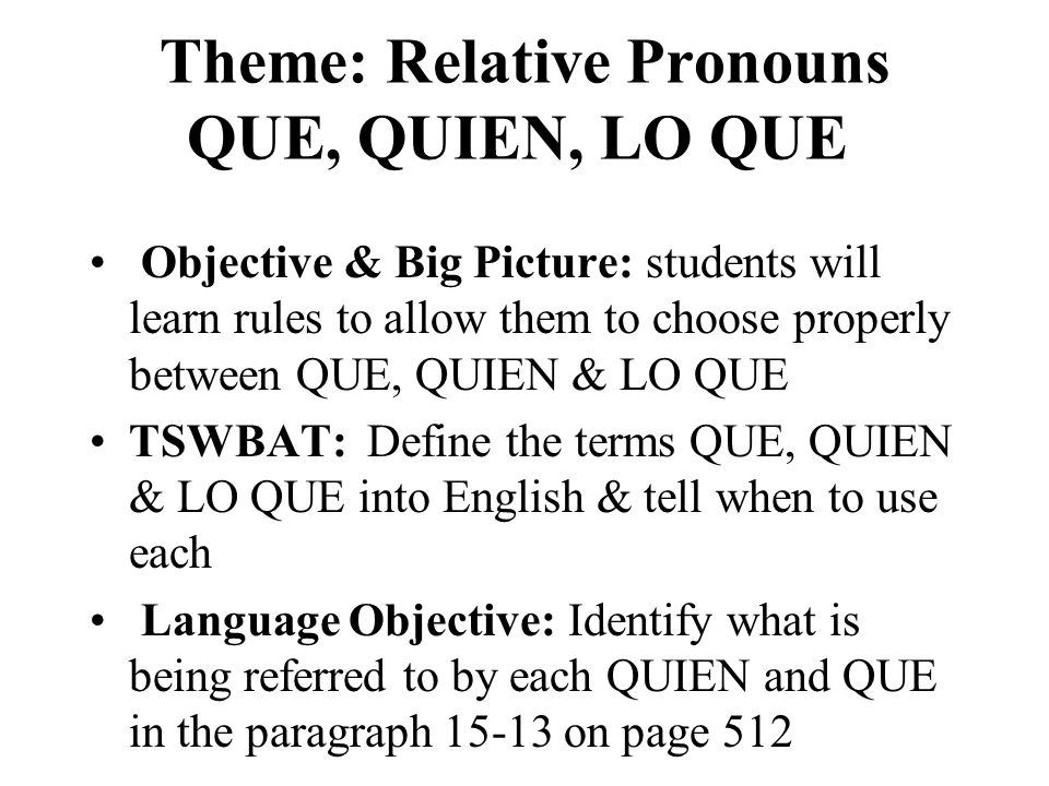 Theme: Relative Pronouns QUE, QUIEN, LO QUE Objective & Big Picture: students will learn rules to allow them to choose properly between QUE, QUIEN & LO QUE TSWBAT: Define the terms QUE, QUIEN & LO QUE into English & tell when to use each Language Objective: Identify what is being referred to by each QUIEN and QUE in the paragraph 15-13 on page 512