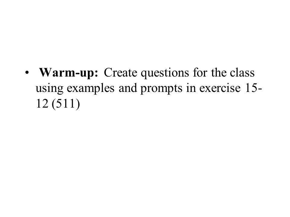 Warm-up: Create questions for the class using examples and prompts in exercise 15- 12 (511)