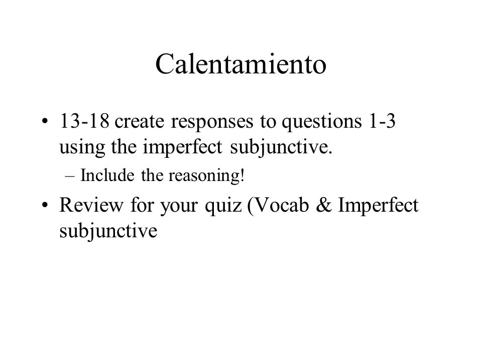Calentamiento 13-18 create responses to questions 1-3 using the imperfect subjunctive. –Include the reasoning! Review for your quiz (Vocab & Imperfect