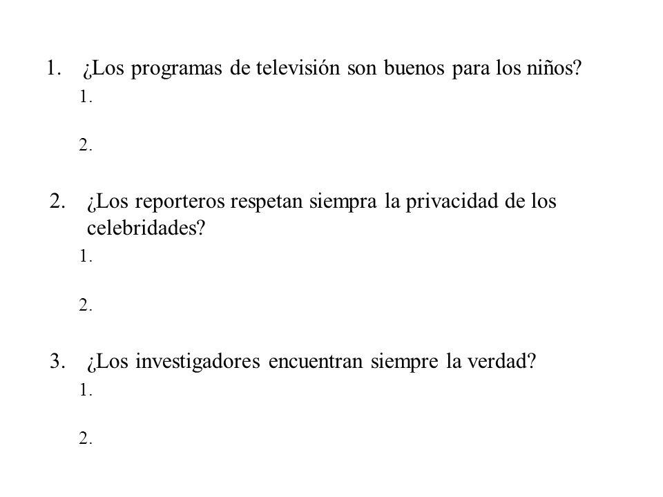 1.¿Los programas de televisión son buenos para los niños? 1. 2. 2.¿Los reporteros respetan siempra la privacidad de los celebridades? 1. 2. 3.¿Los inv