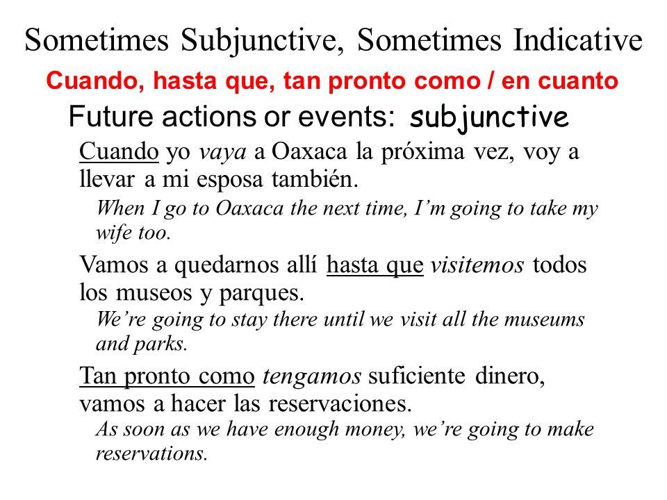 Cuando yo vaya a Oaxaca la próxima vez, voy a llevar a mi esposa también. Future actions or events: subjunctive Vamos a quedarnos allí hasta que visit