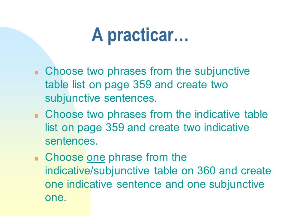 A practicar… n Choose two phrases from the subjunctive table list on page 359 and create two subjunctive sentences.