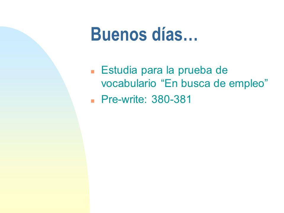 Buenos días… n Estudia para la prueba de vocabulario En busca de empleo n Pre-write: 380-381