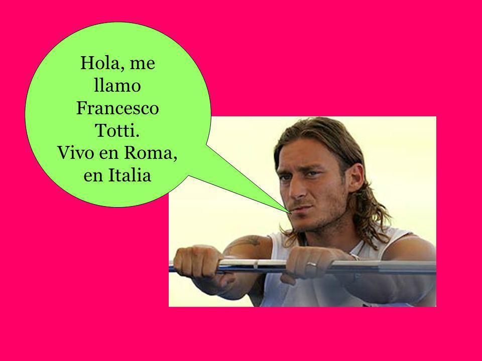 Hola, me llamo Francesco Totti. Vivo en Roma, en Italia