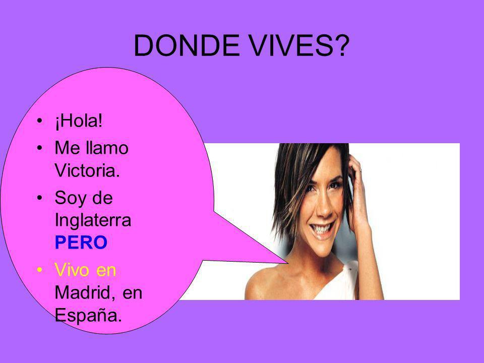 DONDE VIVES? ¡Hola! Me llamo Victoria. Soy de Inglaterra PERO Vivo en Madrid, en España.