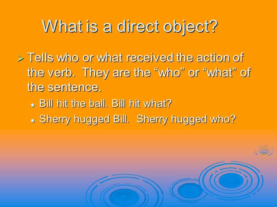What is a direct object. Tells who or what received the action of the verb.