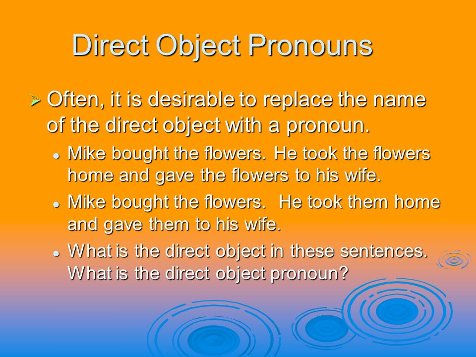 Direct Object Pronouns Often, it is desirable to replace the name of the direct object with a pronoun. Often, it is desirable to replace the name of t