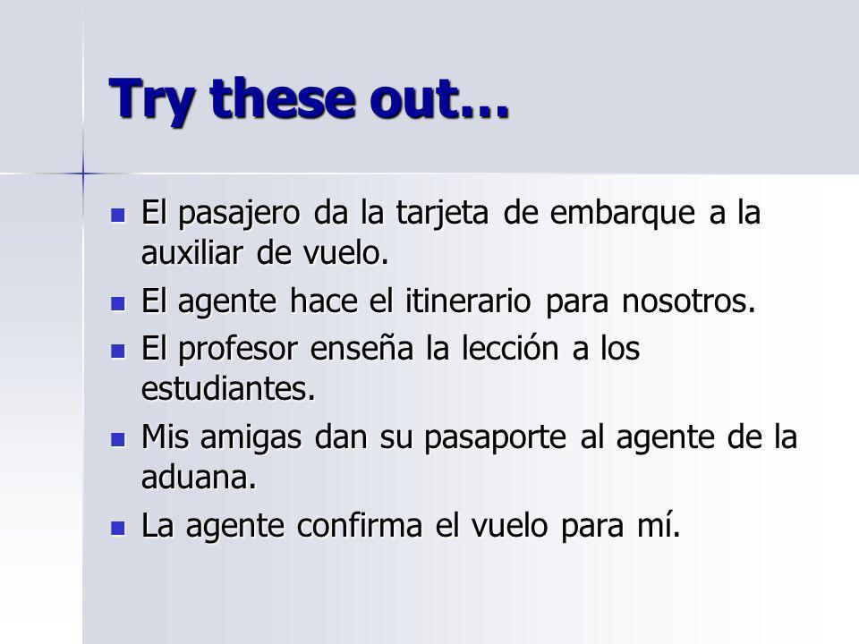 Try these out… El pasajero da la tarjeta de embarque a la auxiliar de vuelo. El pasajero da la tarjeta de embarque a la auxiliar de vuelo. El agente h