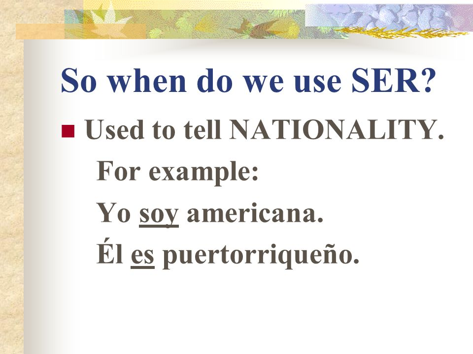 So when do we use SER? Used to tell TIME and DATE. Son las dos y media. It is two thirty. Es el veinte de noviembre. It is the twentieth of November.