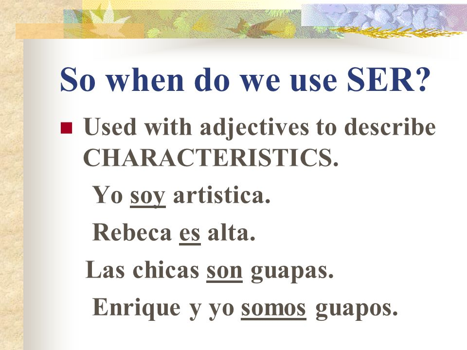 So when do use SER. Used to tell WHERE SOMEONE OR SOMETHING IS FROM.