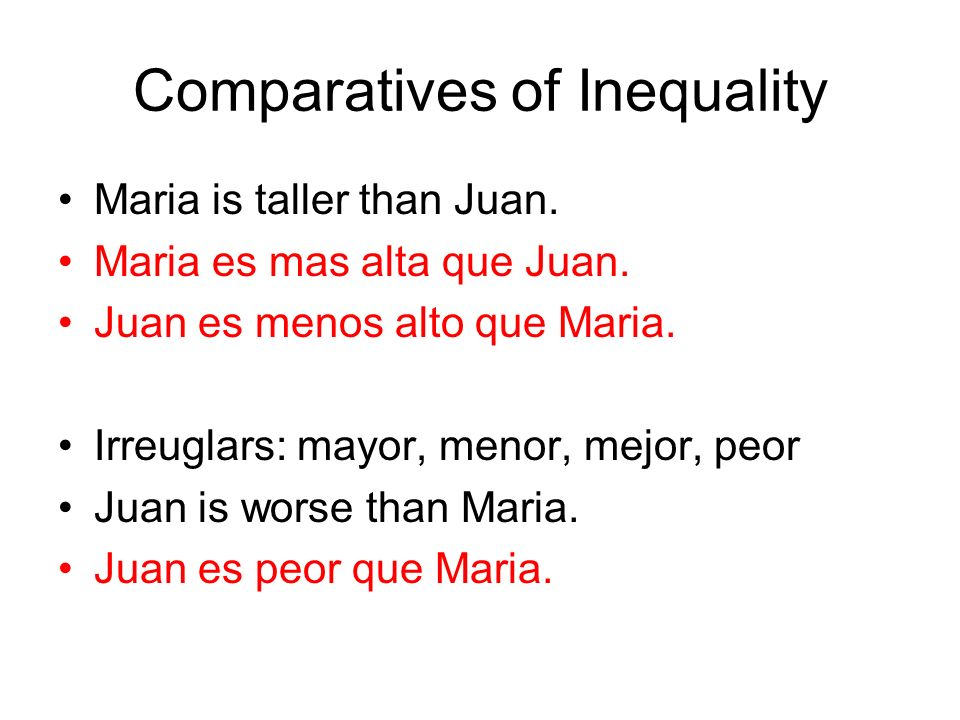 Comparatives of Inequality Maria is taller than Juan. Maria es mas alta que Juan. Juan es menos alto que Maria. Irreuglars: mayor, menor, mejor, peor