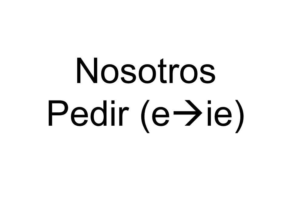 Nosotros Pedir (e ie)