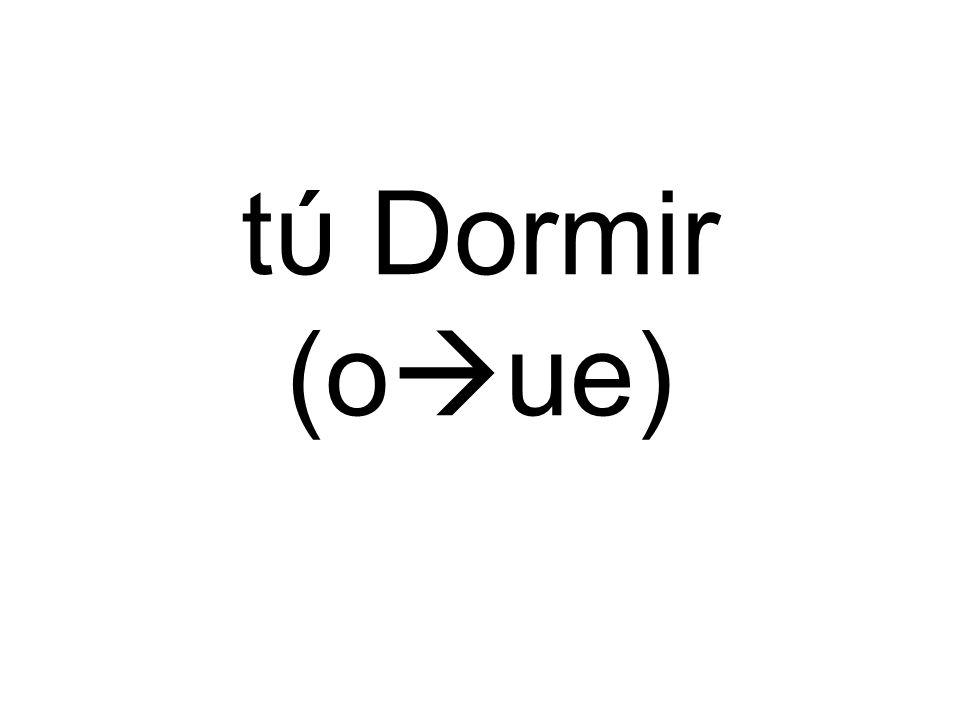 tύ Dormir (o ue)
