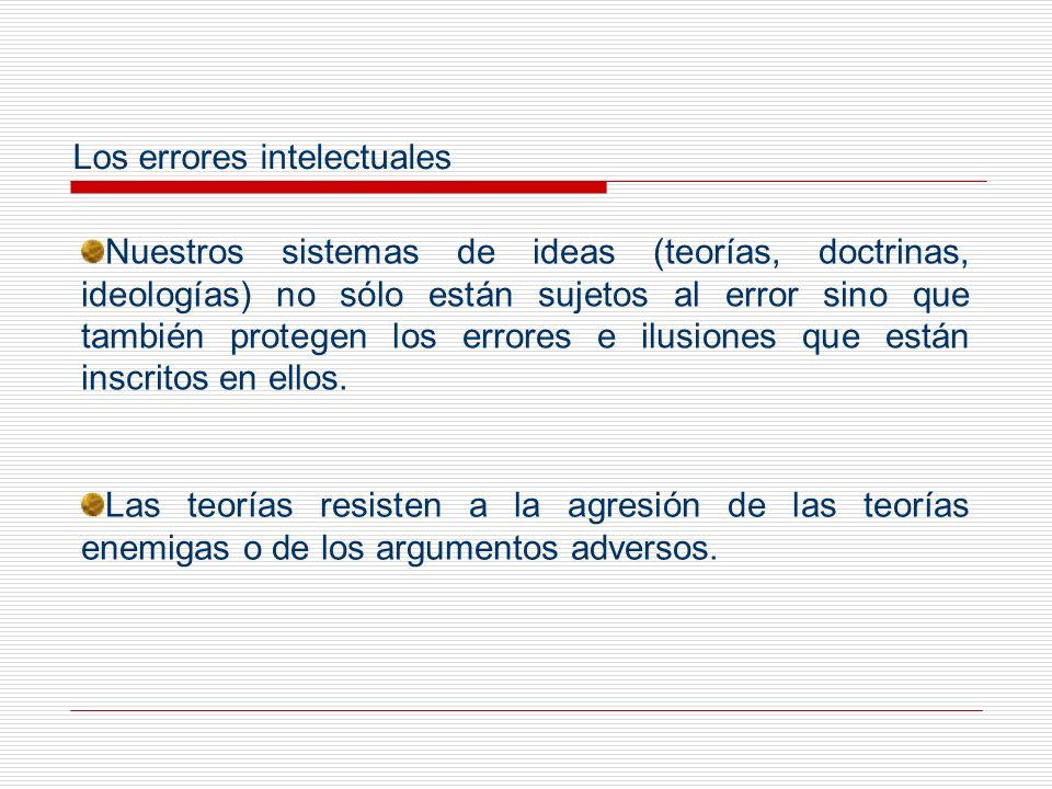 Los errores intelectuales Nuestros sistemas de ideas (teorías, doctrinas, ideologías) no sólo están sujetos al error sino que también protegen los err