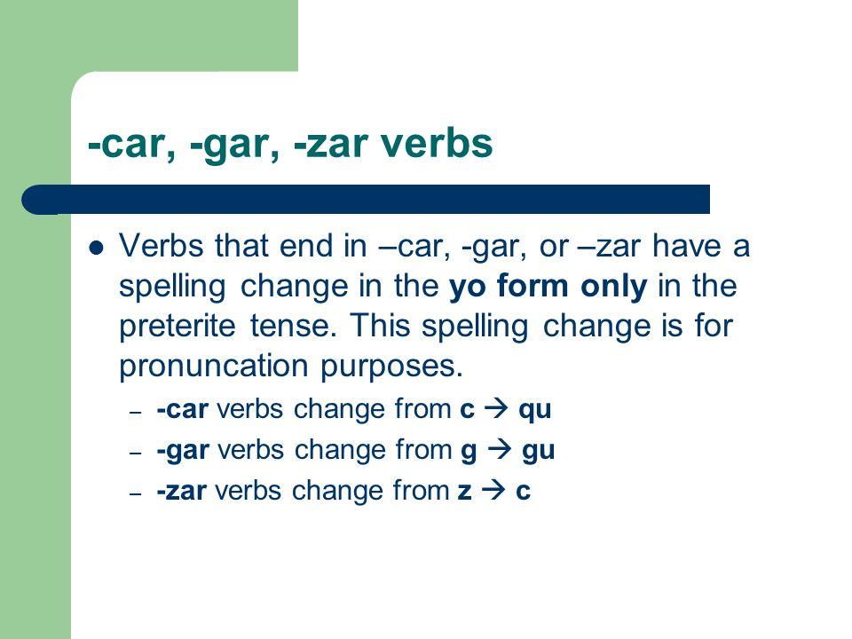 -car, -gar, -zar verbs Verbs that end in –car, -gar, or –zar have a spelling change in the yo form only in the preterite tense. This spelling change i