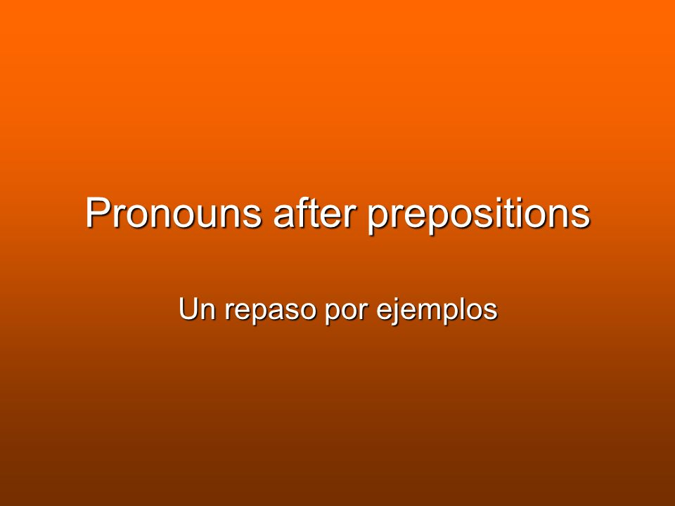Pronouns after prepositions Un repaso por ejemplos