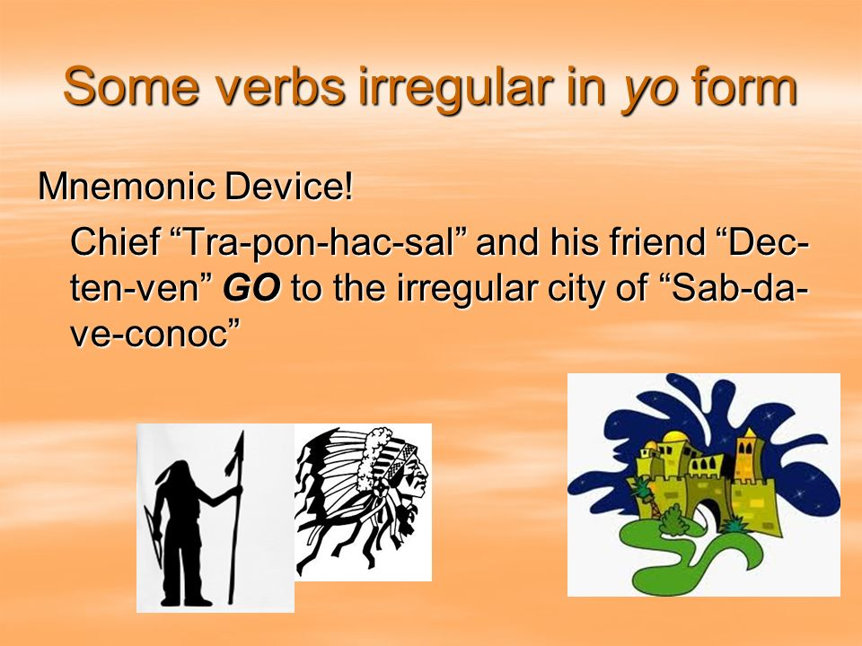 Some verbs irregular in yo form Mnemonic Device! Chief Tra-pon-hac-sal and his friend Dec- ten-ven GO to the irregular city of Sab-da- ve-conoc