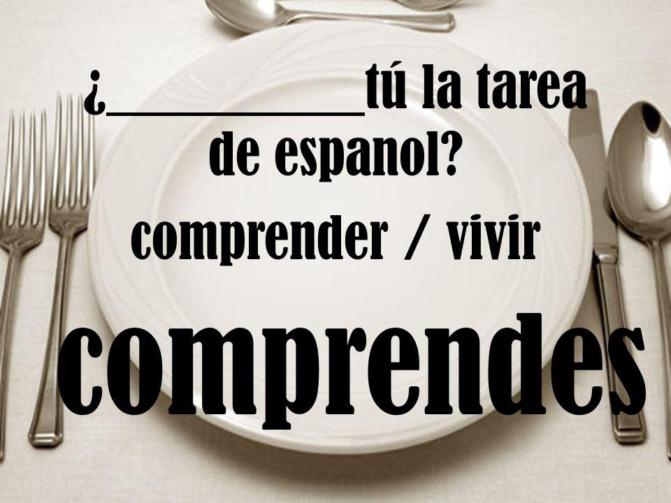 ¿ tú la tarea de espanol? comprender / vivir comprendes