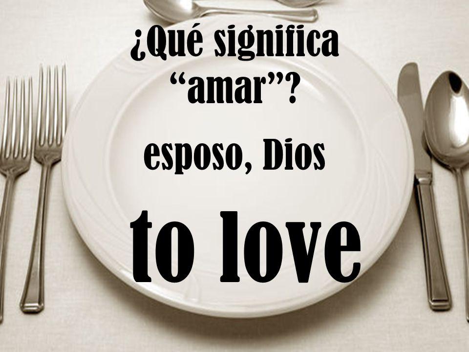 ¿Qué significa amar? to love esposo, Dios