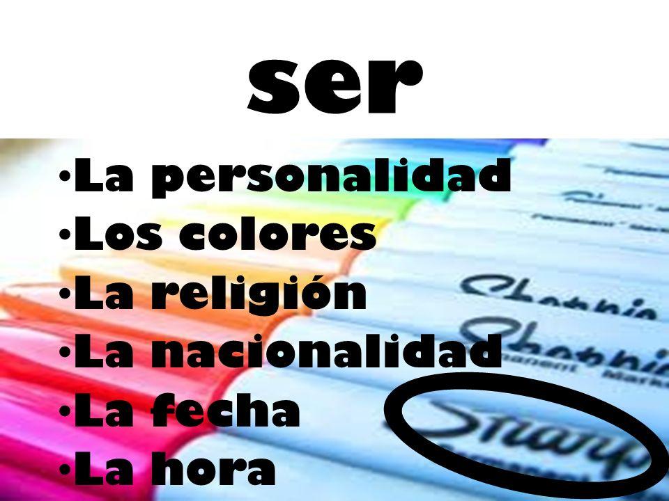 ser La personalidad Los colores La religión La nacionalidad La fecha La hora