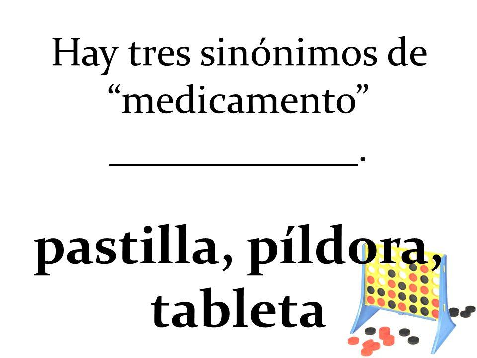 Hay tres sinónimos de medicamento. pastilla, píldora, tableta