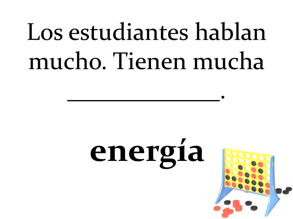 Los estudiantes hablan mucho. Tienen mucha. energía