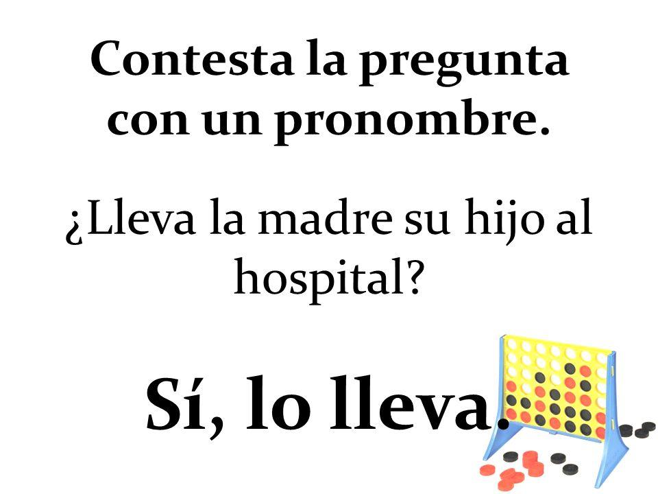 ¿Lleva la madre su hijo al hospital? Sí, lo lleva. Contesta la pregunta con un pronombre.