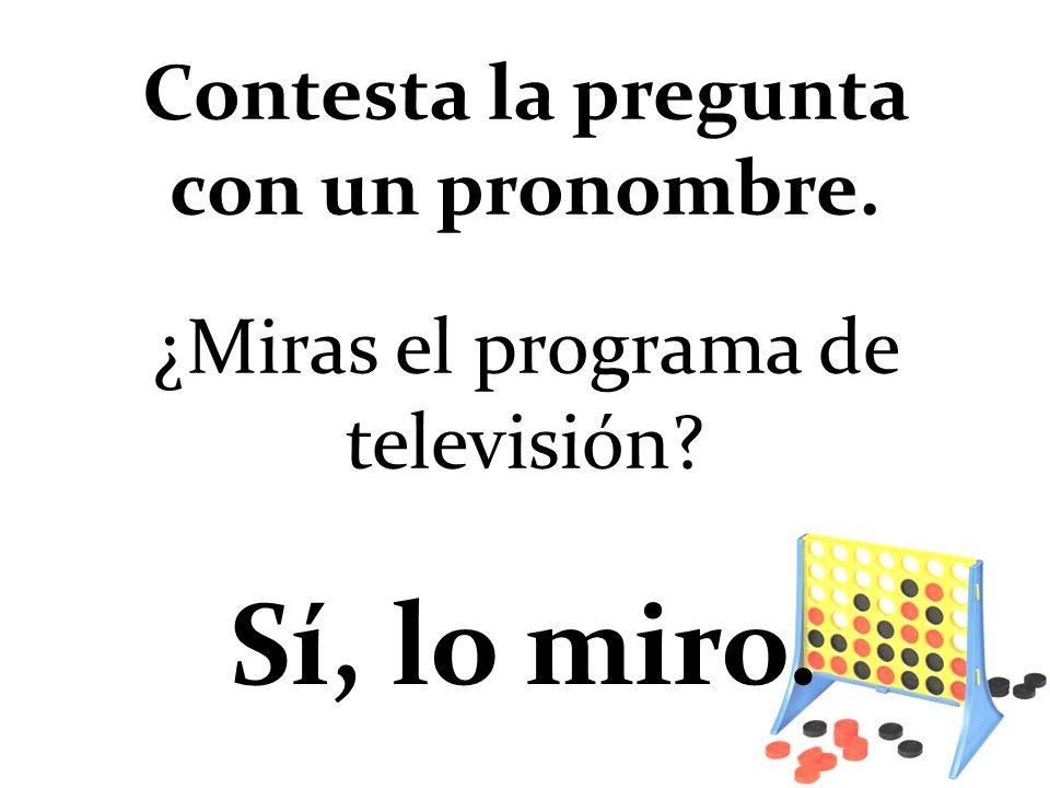 ¿Miras el programa de televisión? Sí, lo miro. Contesta la pregunta con un pronombre.