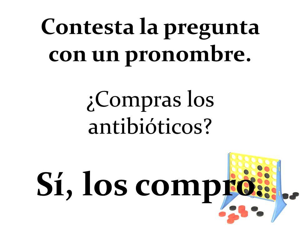 ¿Compras los antibióticos? Sí, los compro. Contesta la pregunta con un pronombre.