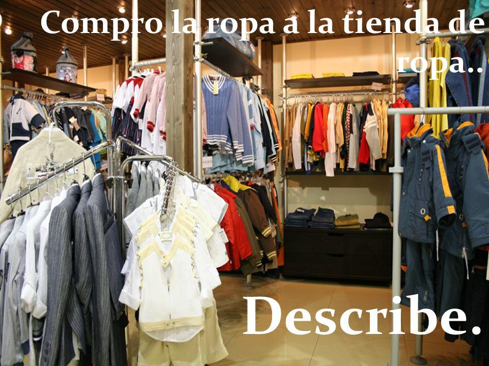 Describe. Compro la ropa a la tienda de ropa..