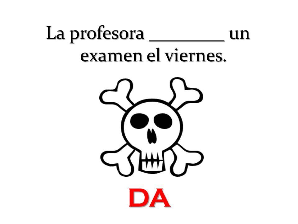 La profesora un examen el viernes. DA