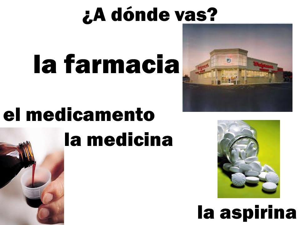¿A dónde vas? el medicamento la farmacia la aspirina la medicina