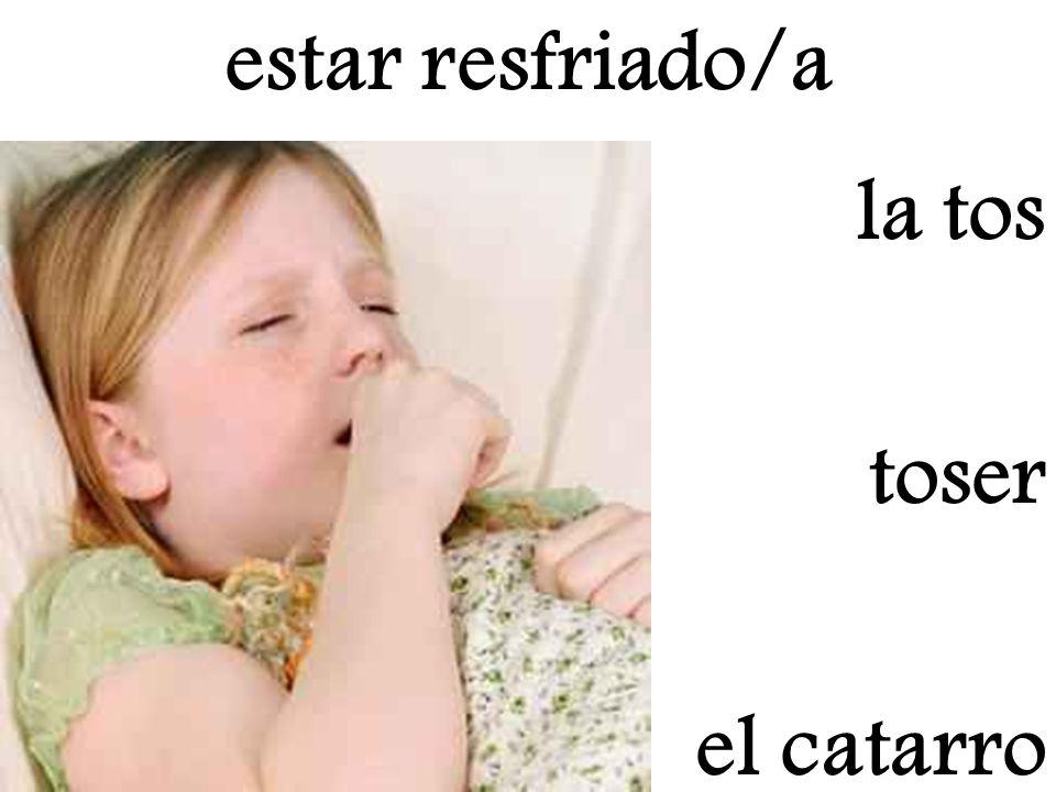 toser el catarro estar resfriado/a la tos