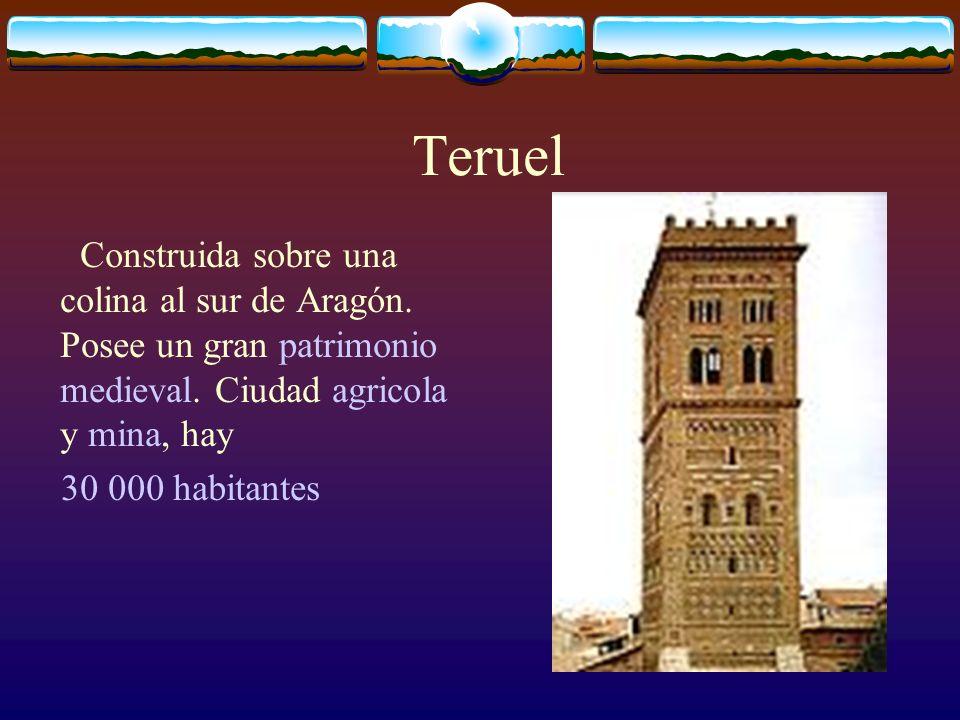 Teruel Construida sobre una colina al sur de Aragón.