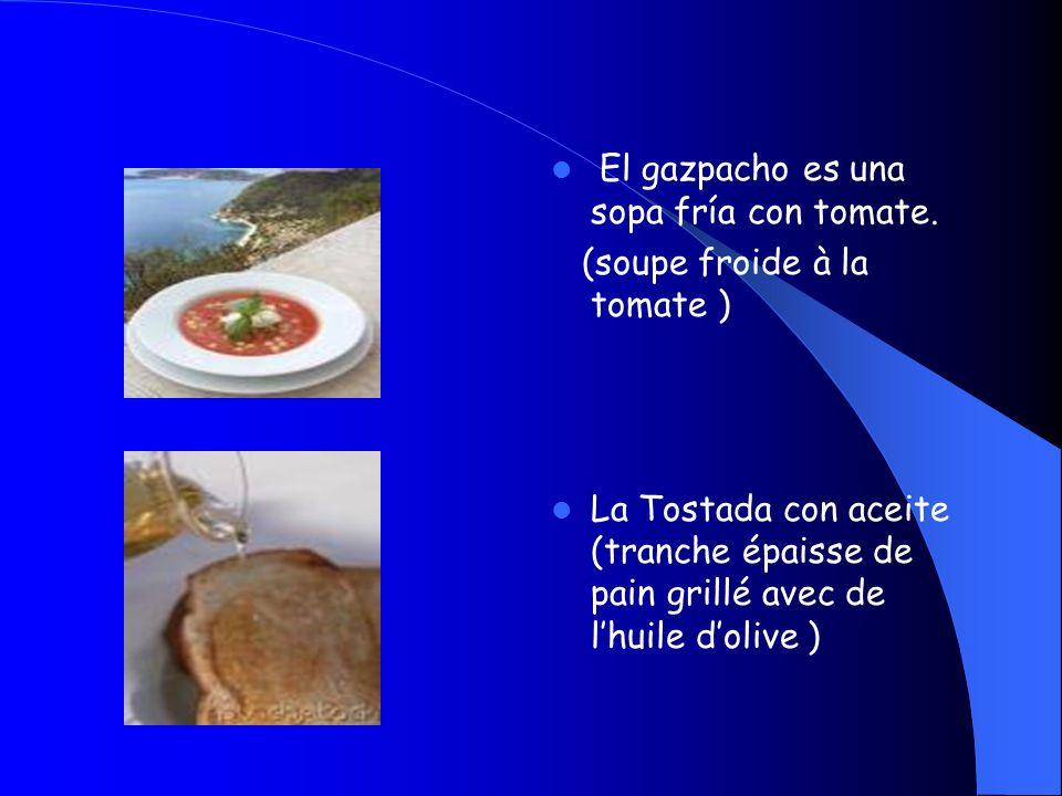 El gazpacho es una sopa fría con tomate. (soupe froide à la tomate ) La Tostada con aceite (tranche épaisse de pain grillé avec de lhuile dolive )