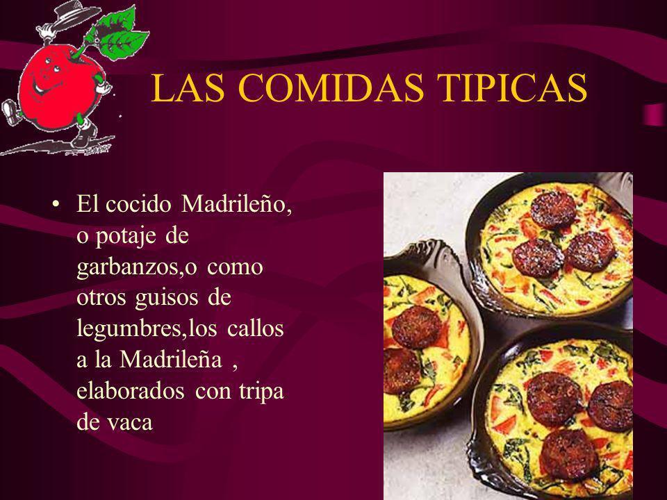 LAS COMIDAS TIPICAS El cocido Madrileño, o potaje de garbanzos,o como otros guisos de legumbres,los callos a la Madrileña, elaborados con tripa de vac