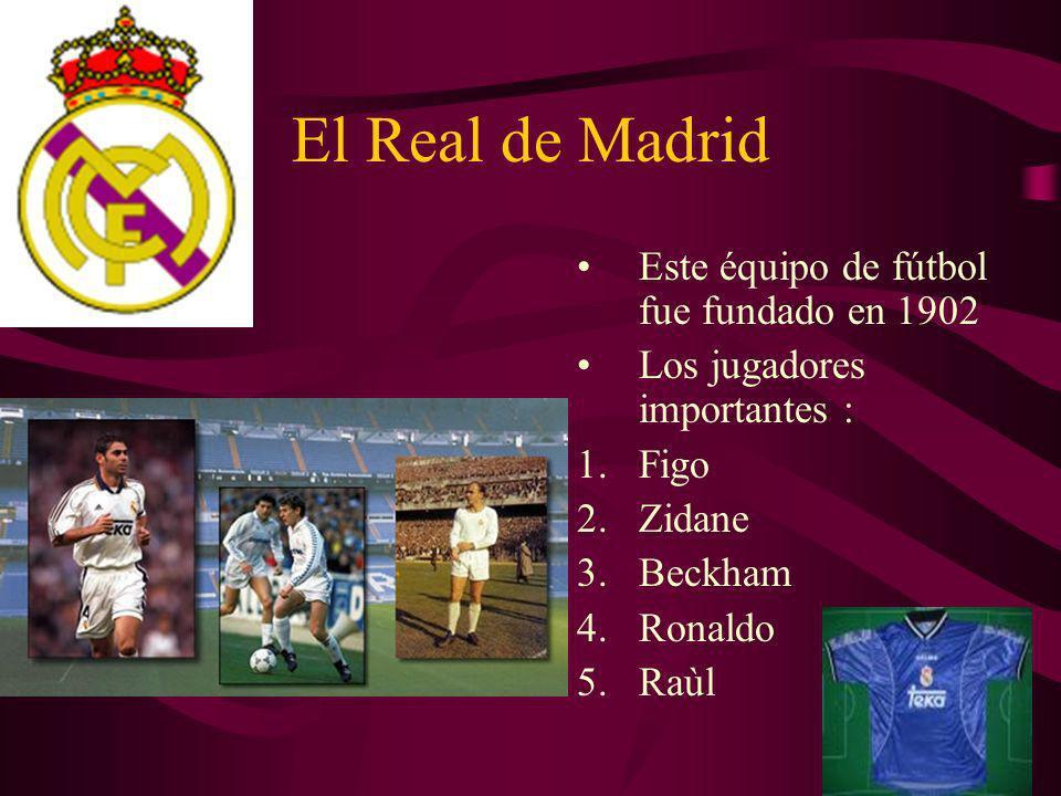 El Real de Madrid Este équipo de fútbol fue fundado en 1902 Los jugadores importantes : 1.Figo 2.Zidane 3.Beckham 4.Ronaldo 5.Raùl