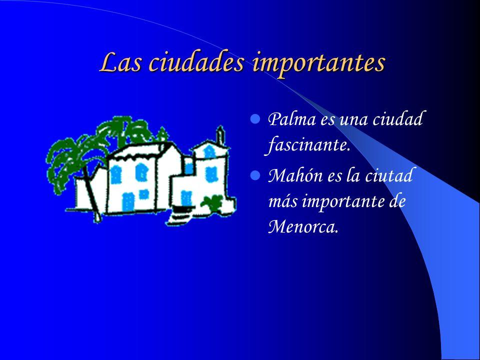 Las ciudades importantes Palma es una ciudad fascinante. Mahón es la ciutad más importante de Menorca.